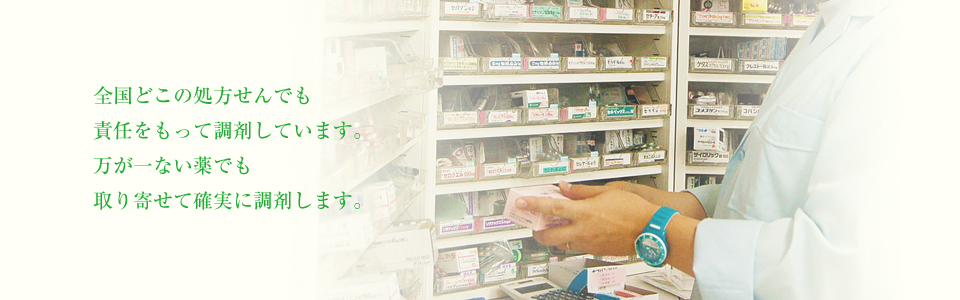 全国どこの処方せんでも責任をもって調剤しています。万が一ない薬でも取り寄せて確実に調剤します。